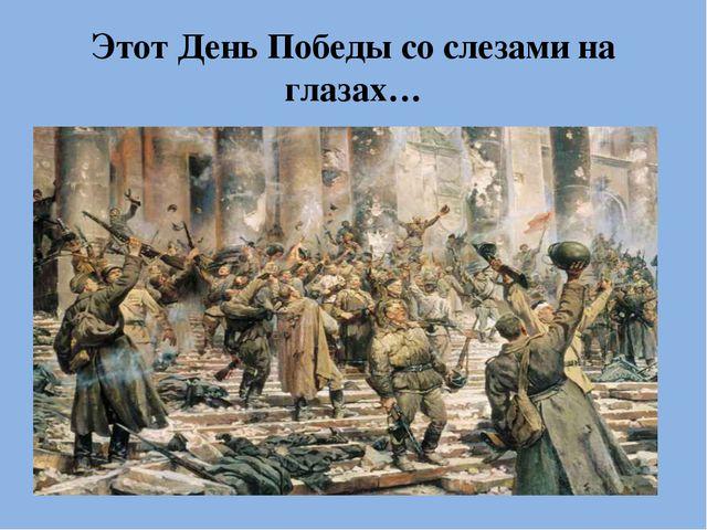 Этот День Победы со слезами на глазах…