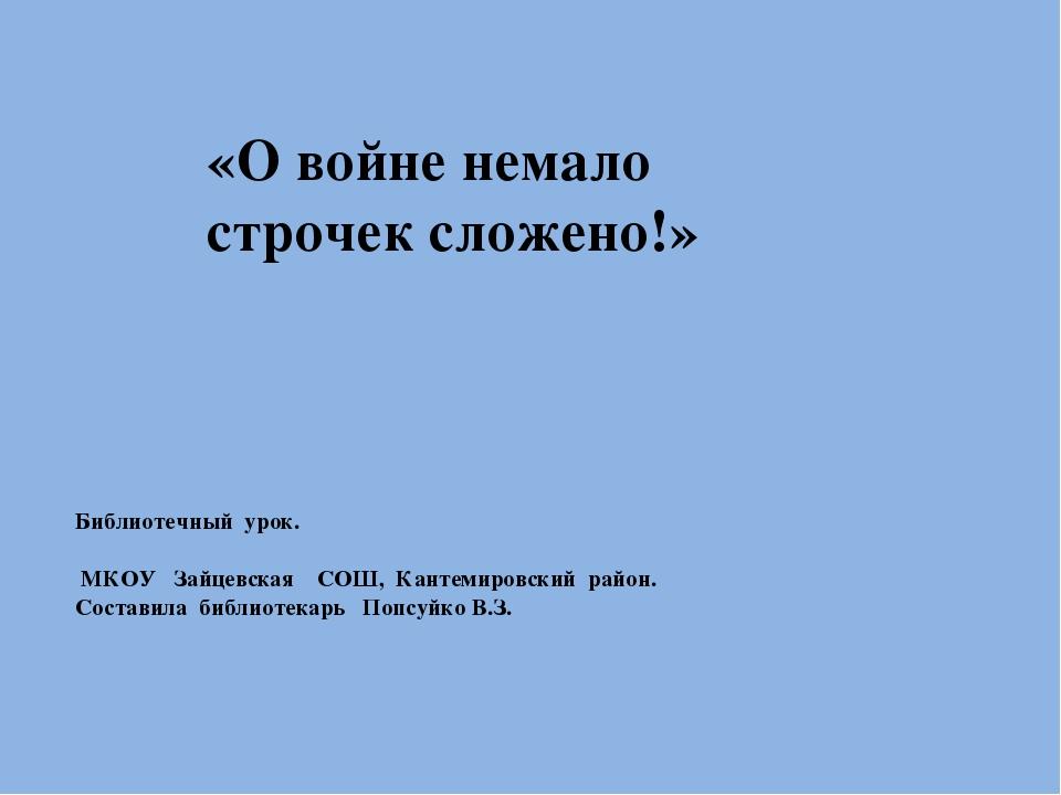 «О войне немало строчек сложено!»  Библиотечный урок. МКОУ Зайцевская СОШ, К...