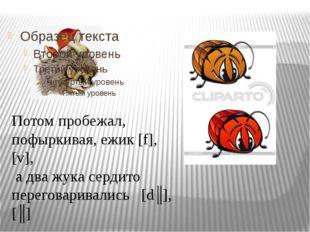 Потом пробежал, пофыркивая, ежик [f], [v], а два жука сердито переговаривалис