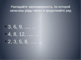 Разгадайте закономерность, по которой записаны ряды чисел и продолжайте ряд 3