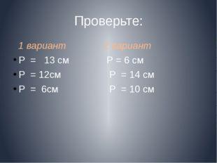 Проверьте: 1 вариант 2 вариант Р = 13 cм Р = 6 см Р = 12см Р = 14 см Р = 6см