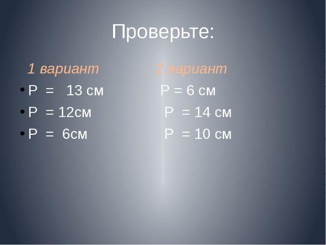 Проверьте: 1 вариант 2 вариант Р = 13 cм Р = 6 см Р = 12см Р = 14 см Р = 6см...