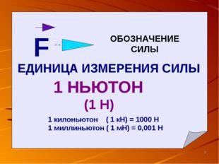 F ОБОЗНАЧЕНИЕ СИЛЫ ЕДИНИЦА ИЗМЕРЕНИЯ СИЛЫ 1 НЬЮТОН (1 Н) 1 килоньютон ( 1 кН)