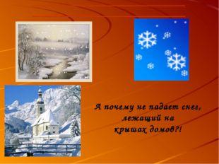 А почему не падает снег, лежащий на крышах домов?!