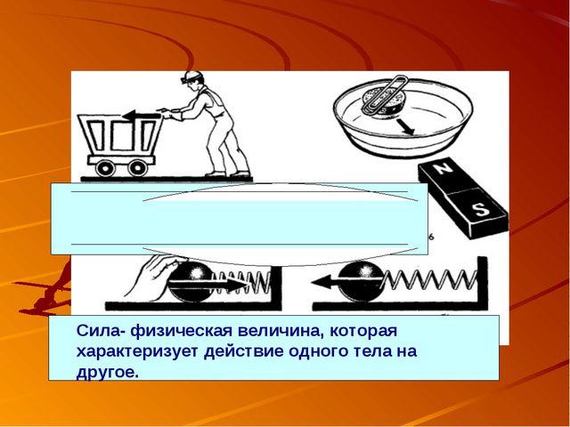 Сила- физическая величина, которая характеризует действие одного тела на друг...