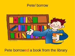 Pete/ borrow Pete borrowed a book from the library