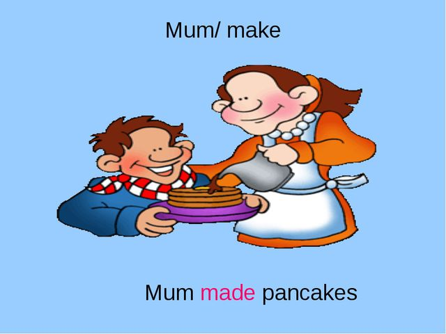 Mum/ make Mum made pancakes