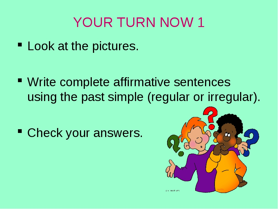 YOUR TURN NOW 1 Look at the pictures. Write complete affirmative sentences us...