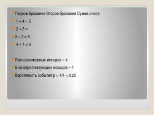 Первое бросание Второе бросание Сумма очков 1 + 4 = 5 2 + 3 = 3 + 2 = 5 4 +