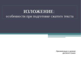 ИЗЛОЖЕНИЕ: особенности при подготовке сжатого текста Презентации к урокам рус