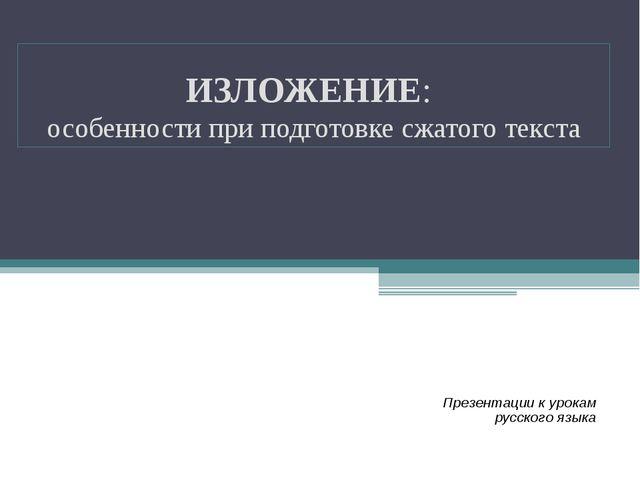 ИЗЛОЖЕНИЕ: особенности при подготовке сжатого текста Презентации к урокам рус...