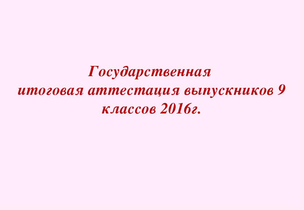 Государственная итоговая аттестация выпускников 9 классов 2016г.