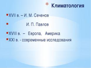 Климатология XVII в. – И. М. Сеченов И. П. Павлов XVIII в. – Европа, Америка