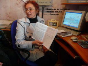 Начальник метеостанции Макеева Татьяна Павловна