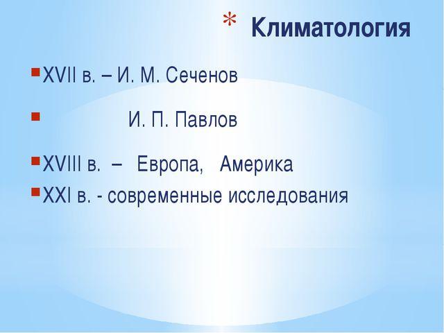 Климатология XVII в. – И. М. Сеченов И. П. Павлов XVIII в. – Европа, Америка...