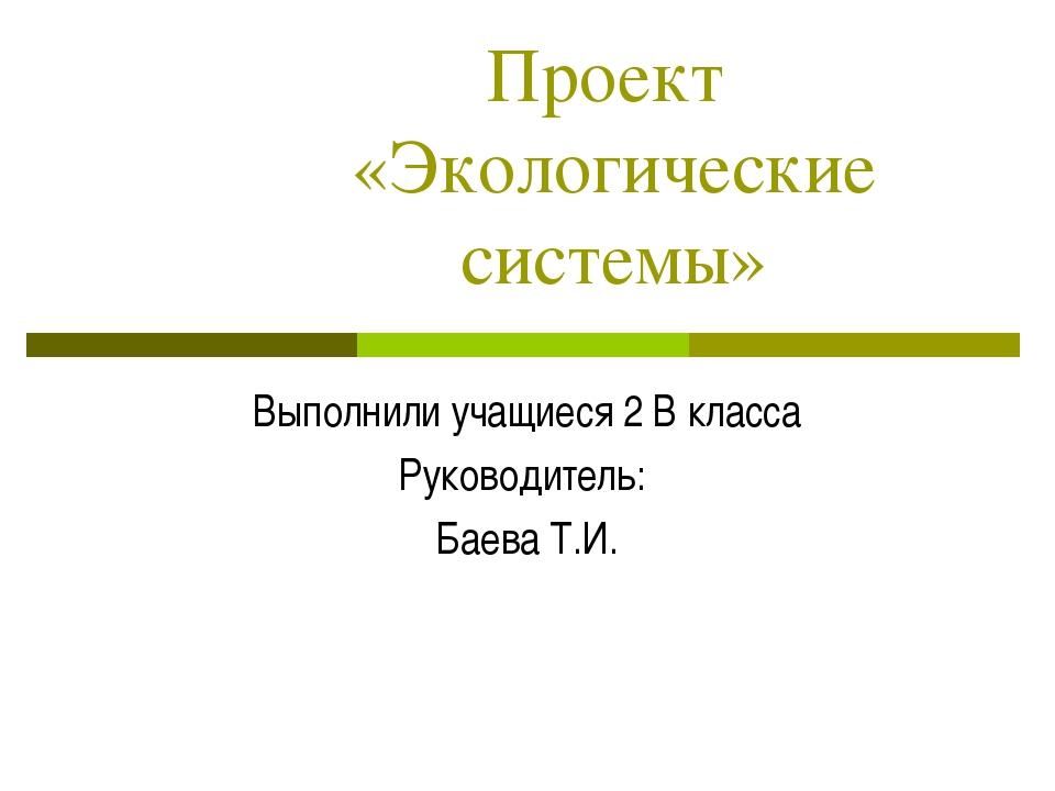 Проект «Экологические системы» Выполнили учащиеся 2 В класса Руководитель: Ба...