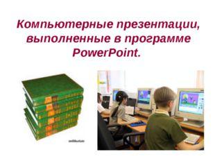 Компьютерные презентации, выполненные в программе PowerPoint.