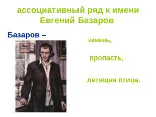 ассоциативный ряд к имени Евгений Базаров Базаров – камень, пропасть, летящая