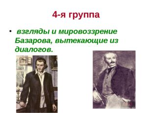 4-я группа взгляды и мировоззрение Базарова, вытекающие из диалогов.