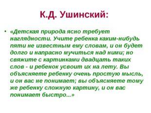 К.Д. Ушинский: «Детская природа ясно требует наглядности. Учите ребенка каким