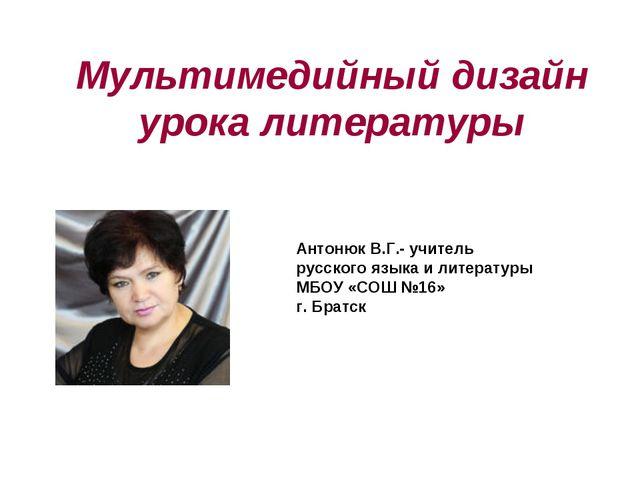 Мультимедийный дизайн урока литературы Антонюк В.Г.- учитель русского языка и...