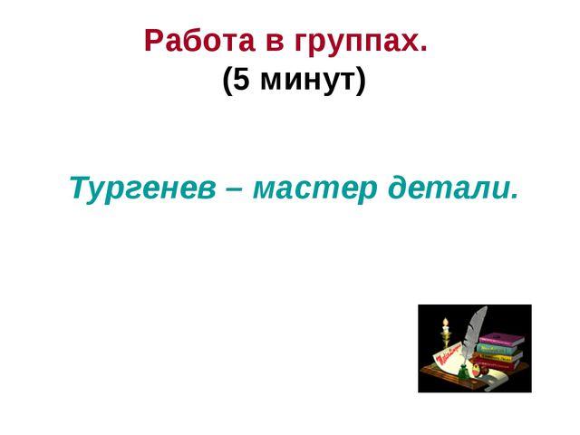 Работа в группах. (5 минут) Тургенев – мастер детали.