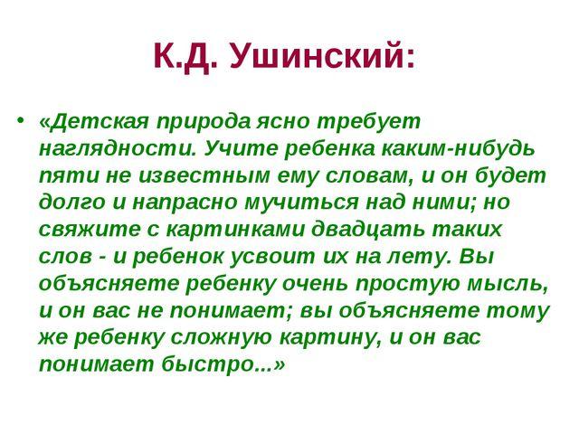 К.Д. Ушинский: «Детская природа ясно требует наглядности. Учите ребенка каким...