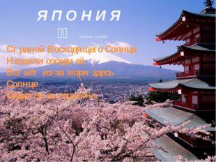 Я П О Н И Я 日本 (солнце, основа) Страной Восходящего Солнца Назвали соседи