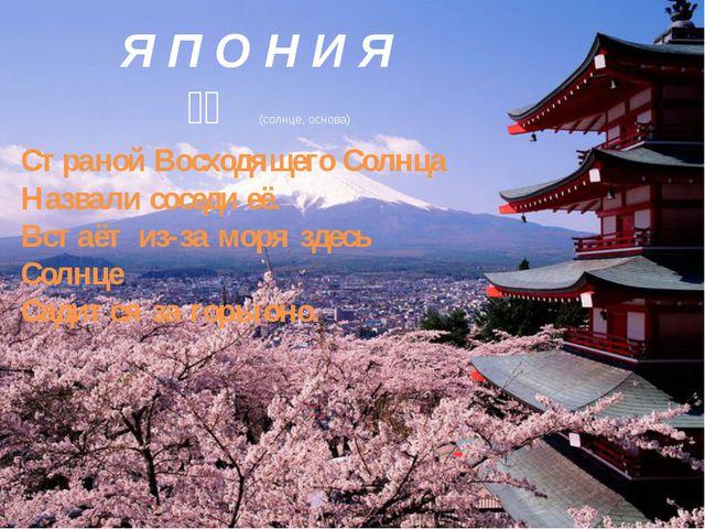 Я П О Н И Я 日本 (солнце, основа) Страной Восходящего Солнца Назвали соседи...