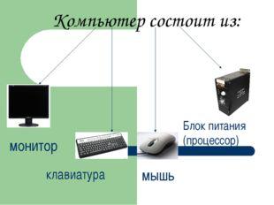 Компьютер состоит из: монитор клавиатура мышь Блок питания (процессор)