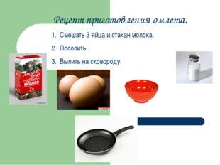 Рецепт приготовления омлета. Смешать 3 яйца и стакан молока. Посолить. Вылить