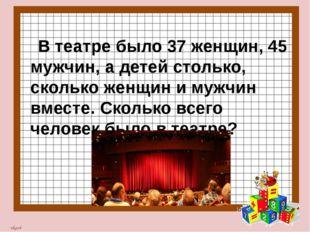 В театре было 37 женщин, 45 мужчин, а детей столько, сколько женщин и мужчин