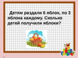 Детям раздали 6 яблок, по 3 яблока каждому. Сколько детей получили яблоки? n