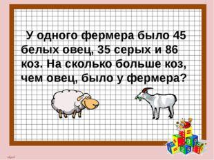 У одного фермера было 45 белых овец, 35 серых и 86 коз. На сколько больше ко