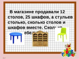 В магазине продавали 12 столов, 25 шкафов, а стульев столько, сколько столов