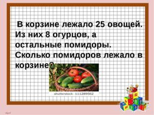 В корзине лежало 25 овощей. Из них 8 огурцов, а остальные помидоры. Сколько