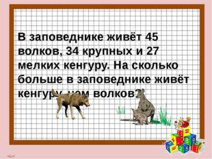 В заповеднике живёт 45 волков, 34 крупных и 27 мелких кенгуру. На сколько бо