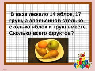 В вазе лежало 14 яблок, 17 груш, а апельсинов столько, сколько яблок и груш
