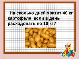На сколько дней хватит 40 кг картофеля, если в день расходовать по 10 кг? nk