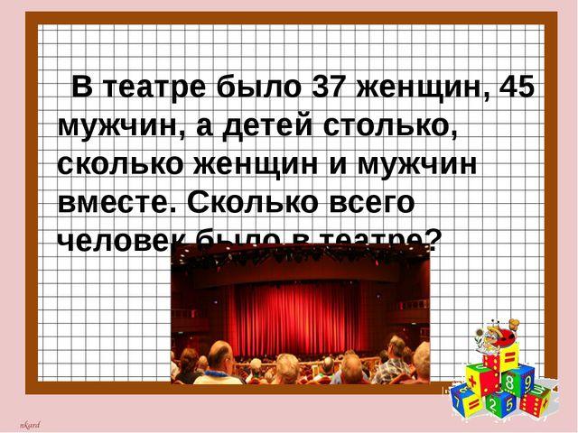 В театре было 37 женщин, 45 мужчин, а детей столько, сколько женщин и мужчин...