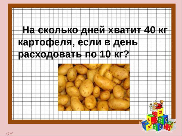 На сколько дней хватит 40 кг картофеля, если в день расходовать по 10 кг? nk...