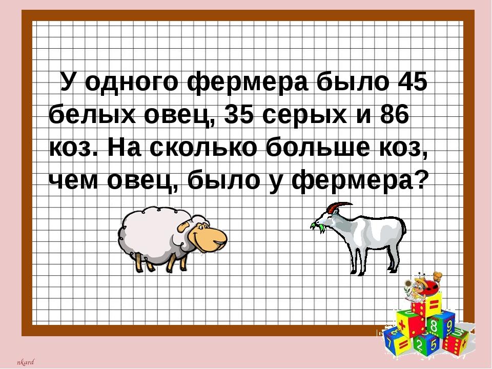 У одного фермера было 45 белых овец, 35 серых и 86 коз. На сколько больше ко...