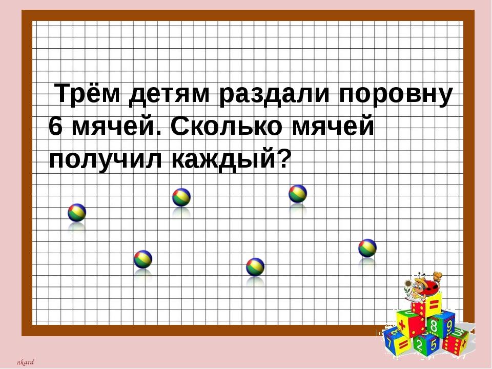 Трём детям раздали поровну 6 мячей. Сколько мячей получил каждый? nkard