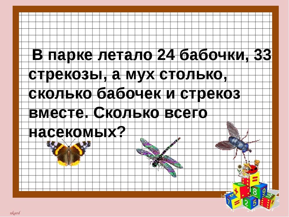 В парке летало 24 бабочки, 33 стрекозы, а мух столько, сколько бабочек и стр...