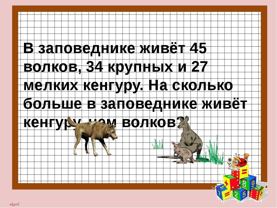В заповеднике живёт 45 волков, 34 крупных и 27 мелких кенгуру. На сколько бо...