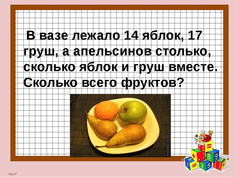 В вазе лежало 14 яблок, 17 груш, а апельсинов столько, сколько яблок и груш...