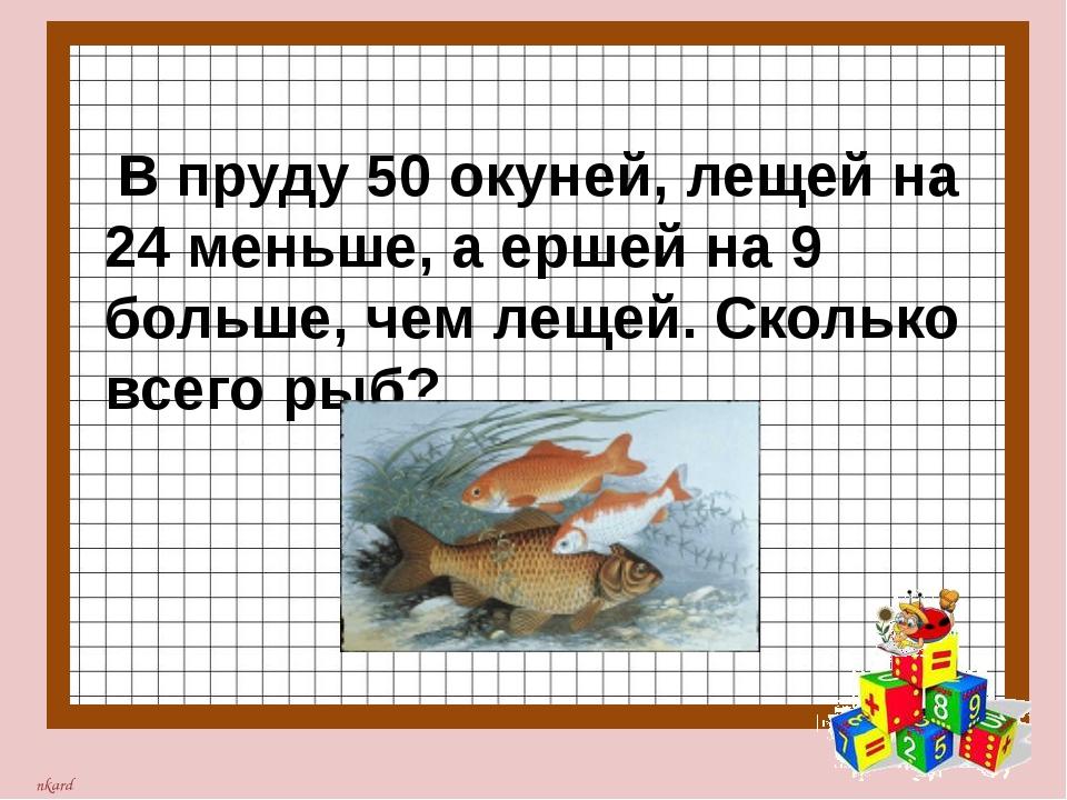 В пруду 50 окуней, лещей на 24 меньше, а ершей на 9 больше, чем лещей. Сколь...