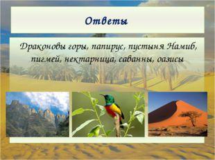 Ответы Драконовы горы, папирус, пустыня Намиб, пигмей, нектарница, саванны, о