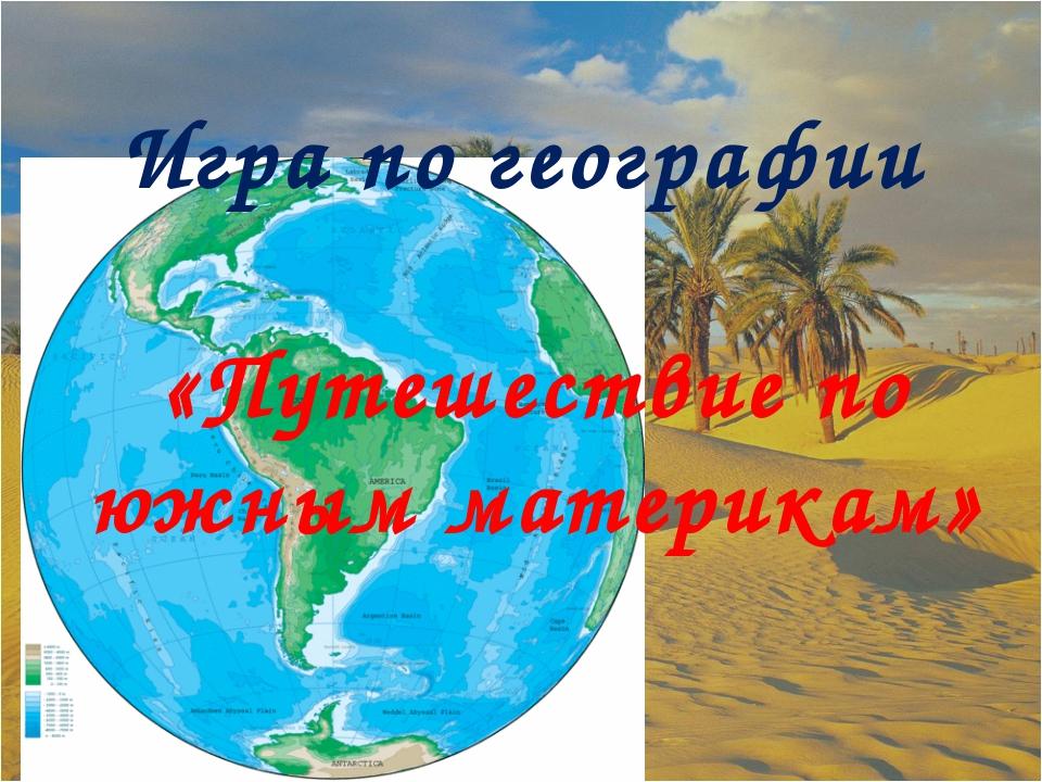 Игра по географии «Путешествие по южным материкам»