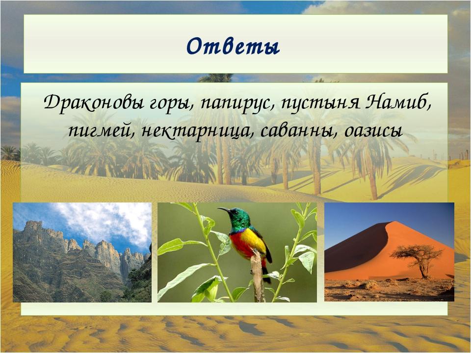 Ответы Драконовы горы, папирус, пустыня Намиб, пигмей, нектарница, саванны, о...